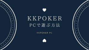 【完全保存版】KKポーカー(KKPoker)をパソコンで遊ぶ方法を紹介!